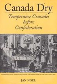 Cover of book by Jan Noel -- Canada Dry, Temperance Crusades before Confederation
