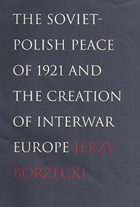 Cover of book by Jerzy Borzecki--The Soviet-Polish Peace of 1921 And The Creation Of Interwar Europe