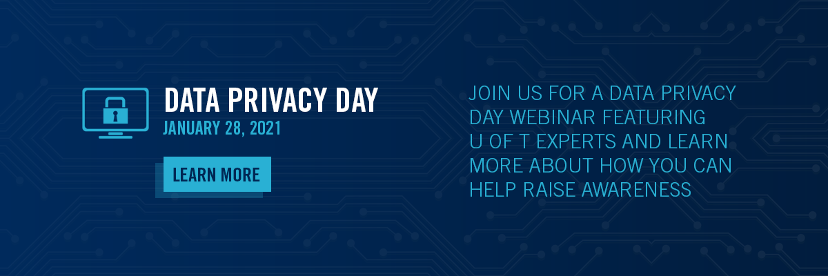Data Privacy Day - January 28 , 2021 - Join us for a data privacy day webinar feature U of T experts and learn more about how you can help raise awareness