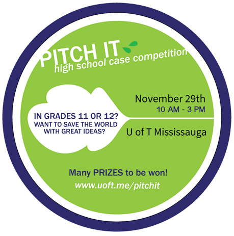 High School Case Competition | In Grades 11 or 12? Want to save the world with great ideas? | November 29th, 10 am - 3 pm | U of T Mississauga | Many PRIZES to be won! | www.uoft.me/pitchit