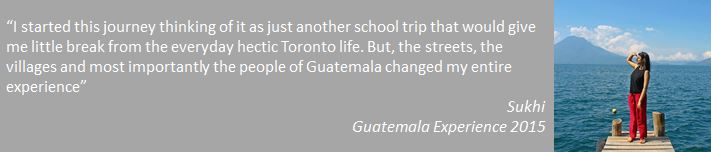 """I started this journey thinking of it as just another school trip that would give me little break from the everyday hectic Toronto life. But, the streets, the villages and most importantly the people of Guatemala changed my entire experience"""