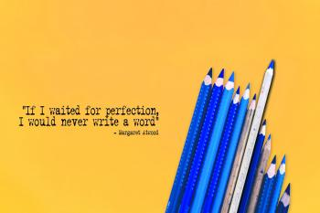 """blue pencils on a yellow background with the quote """"If I waited for perfection, I would never write a word"""" - Margaret Atwood"""