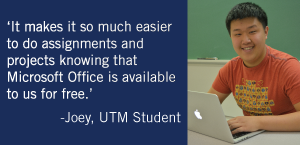 """It makes it so much easier to do assignments and projects knowing that Microsoft Office is available to us for free."" -Joey, UTM student"