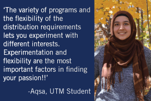 """The variety of programs and the flexibility of distribution requirements lets you experiment with different interests. Experimentation and flexibility are the most important factors in finding your passion!!"" -Aqsa, UTM Student"