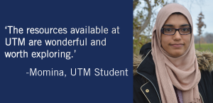 """The resources available at UTM are wonderful and worth exploring."" -Momina, UTM Student"