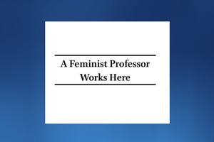 "Image that reads "" A Feminist professor Works Here"""