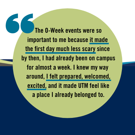 The O-Week events were made so important to me because it made the first day much less scary since by then, I had already been on campus for almost a week. I knew my way around, I felt prepared, welcomed, excited, and it made UTM feel like a place I already belonged to.