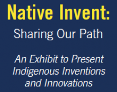 Native Invent: Sharing Our Path - An Exhibit to Present Indigenous Inventions and Innovations